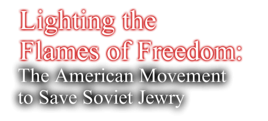 Lighting the Flames of Freedom: The American Movement to Save Soviet Jewry